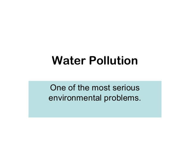 Water PollutionOne of the most seriousenvironmental problems.