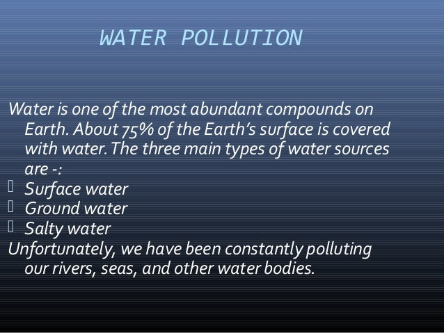 WATER POLLUTION Water is one of the most abundant compounds on Earth. About 75% of the Earth's surface is covered with wat...