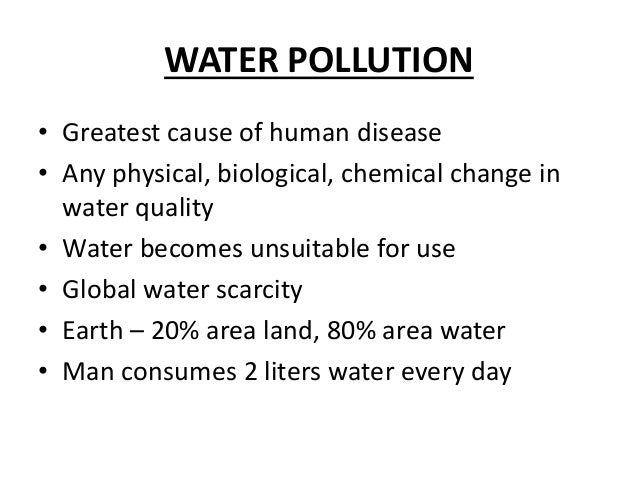 WATER POLLUTION • Greatest cause of human disease • Any physical, biological, chemical change in water quality • Water bec...