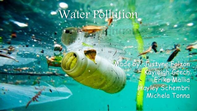 Water Pollution Made by: Justyne Falzon Kayleigh Grech Erika Mallia Hayley Schembri Michela Tonna