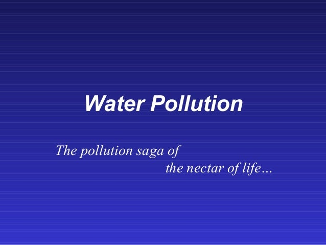 Water Pollution The pollution saga of the nectar of life…