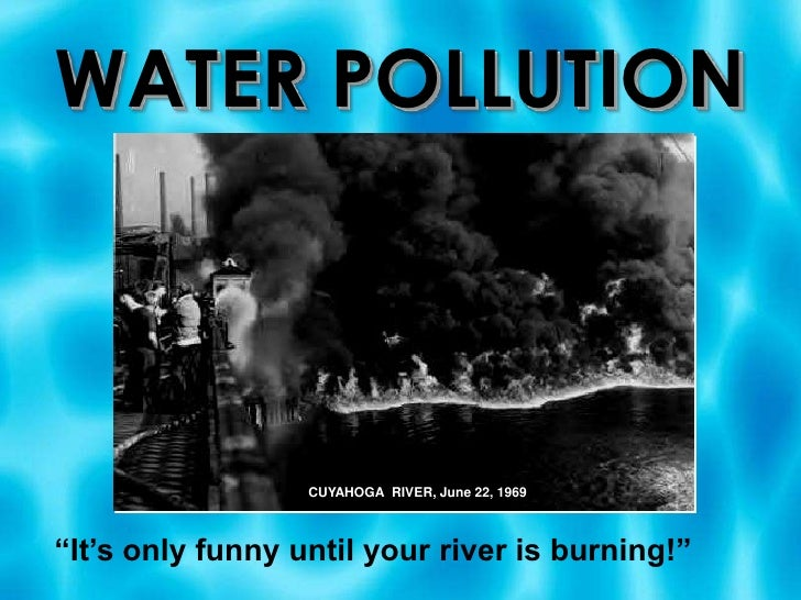 """WATER POLLUTION<br />CUYAHOGA  RIVER, June 22, 1969<br />""""It's only funny until your river is burning!""""<br />"""