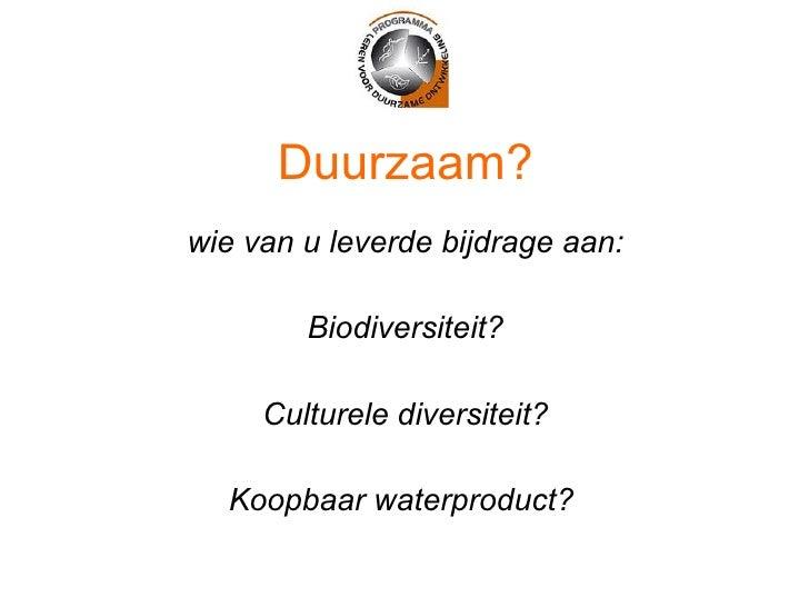 Duurzaam? <ul><li>wie van u leverde bijdrage aan: </li></ul><ul><li>Biodiversiteit? </li></ul><ul><li>Culturele diversitei...