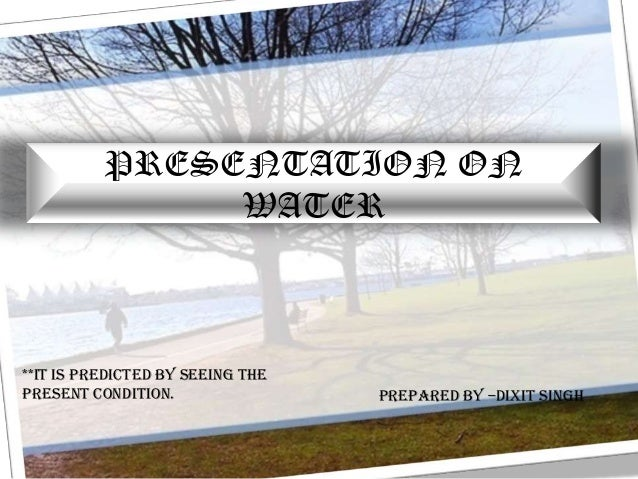 PRESENTATION ON               WATER**It is predicted by seeing thepresent condition.                PREPARED BY –Dixit Singh