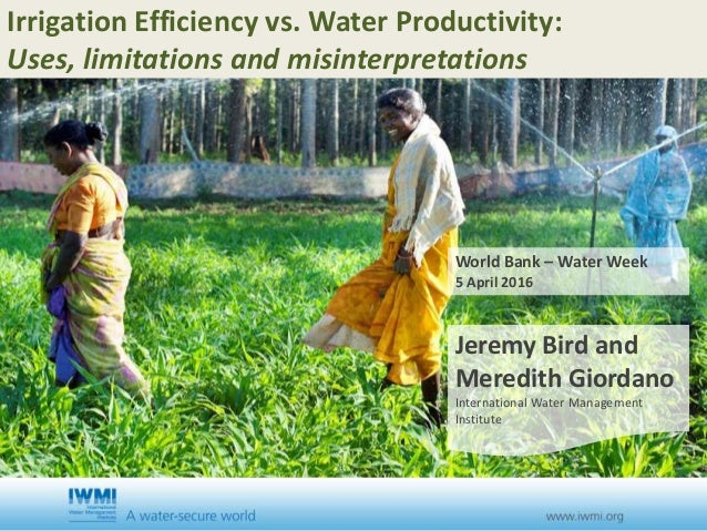 Irrigation Efficiency vs. Water Productivity: Uses, limitations and misinterpretations World Bank – Water Week 5 April 201...