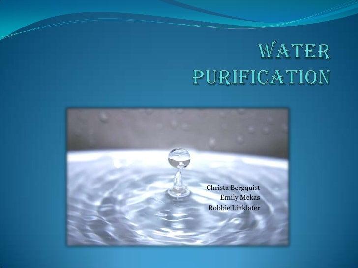 Water Purification<br />Christa Bergquist<br />Emily Mekas<br />Robbie Linklater<br />