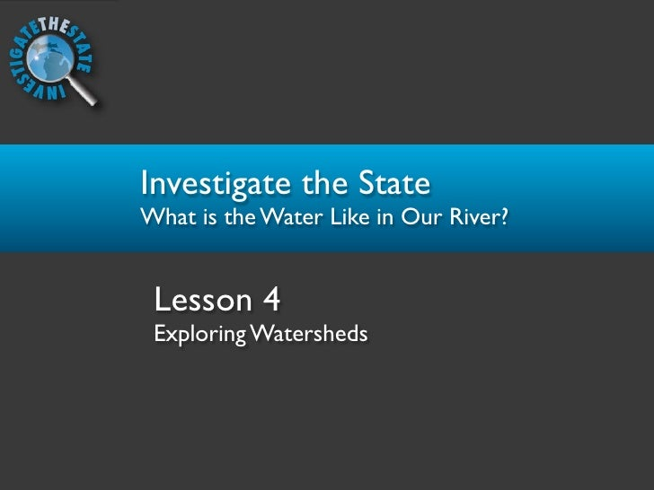 Investigate the State What is the Water Like in Our River?    Lesson 4  Exploring Watersheds