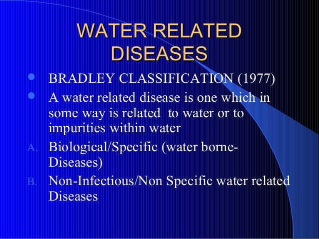 WATER RELATED          DISEASES  BRADLEY CLASSIFICATION (1977) A water related disease is one which in   some way is rel...