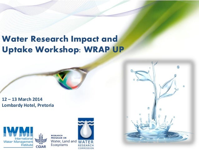 Water Research Impact and Uptake Workshop: WRAP UP 12 – 13 March 2014 Lombardy Hotel, Pretoria