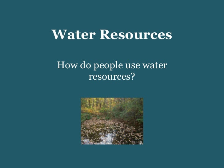 Water Resources How do people use water resources?