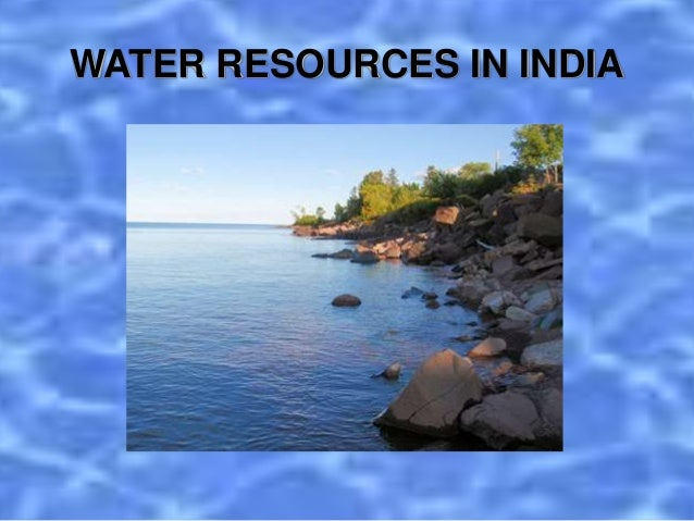 water resources in india essay Read this full essay on water scarcity in india water is an essential resource to sustain life from 50 - 90 percent of the weight of living organisms is wa.