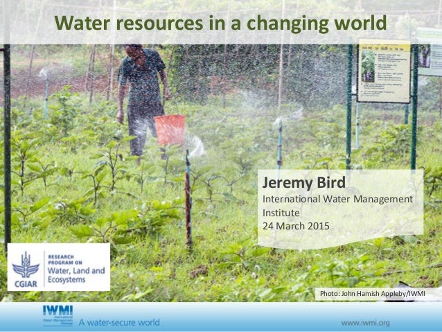 Water resources in a changing world Jeremy Bird International Water Management Institute 24 March 2015 Photo: John Hamish ...