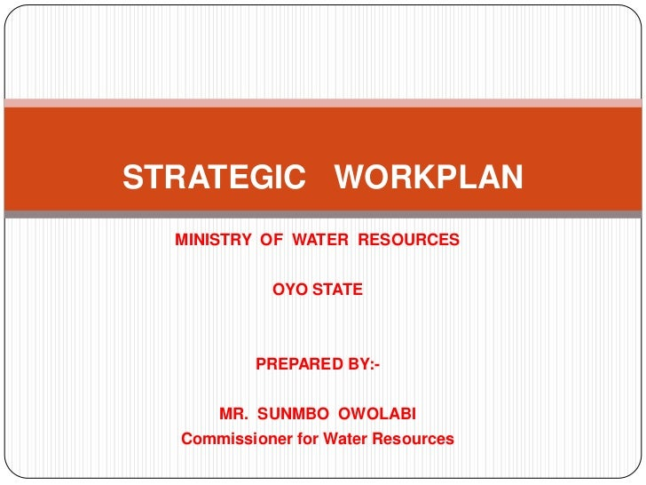 STRATEGIC WORKPLAN  MINISTRY OF WATER RESOURCES            OYO STATE          PREPARED BY:-      MR. SUNMBO OWOLABI  Commi...