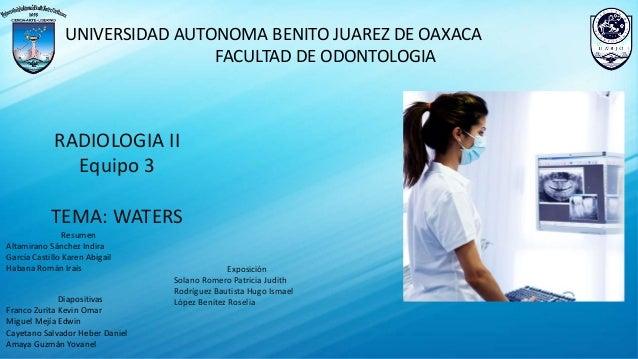 UNIVERSIDAD AUTONOMA BENITO JUAREZ DE OAXACA FACULTAD DE ODONTOLOGIA RADIOLOGIA II Equipo 3 TEMA: WATERS Resumen Altamiran...