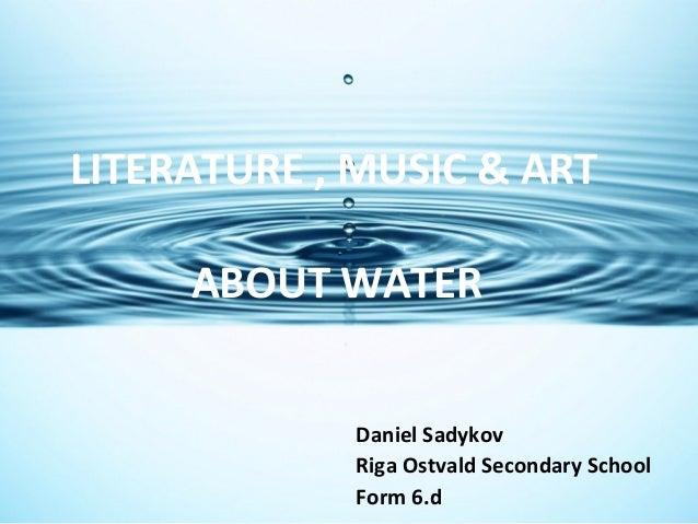LITERATURE , MUSIC & ART ABOUT WATER Daniel Sadykov Riga Ostvald Secondary School Form 6.d