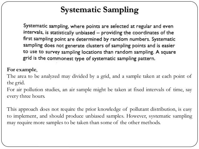 Systematic Sampling For example, The area to be analyzed may divided by a grid, and a sample taken at each point of the gr...