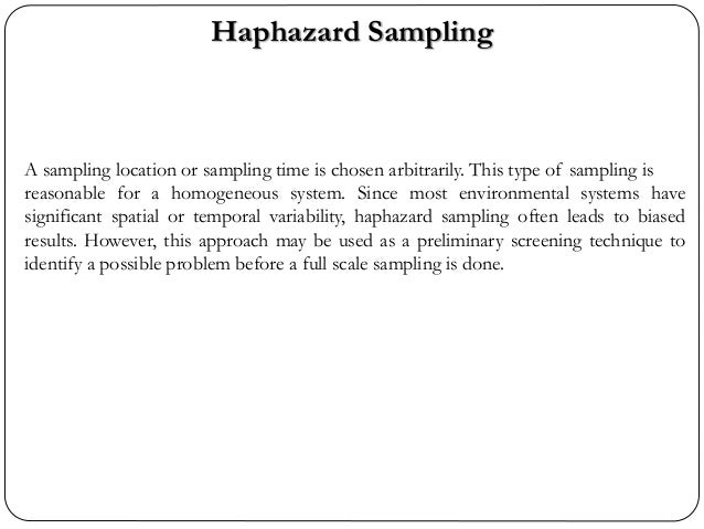 Haphazard Sampling A sampling location or sampling time is chosen arbitrarily. This type of sampling is reasonable for a h...