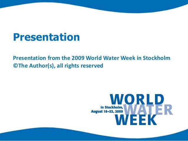 PresentationPresentationfromthe2009WorldWaterWeekinStockholm©TheAuthor(s),allrightsreserved