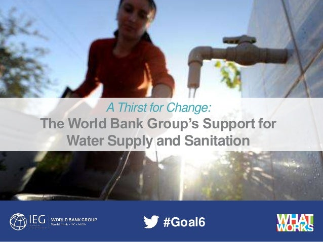 evaluations that matter A Thirst for Change: The World Bank Group's Support for Water Supply and Sanitation #Goal6