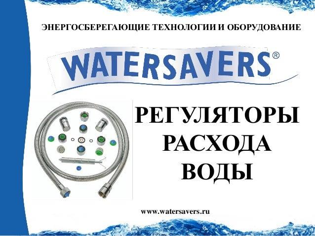 ЭНЕРГОСБЕРЕГАЮЩИЕ ТЕХНОЛОГИИ И ОБОРУДОВАНИЕ  www.watersavers.ru  РЕГУЛЯТОРЫ  РАСХОДА  ВОДЫ