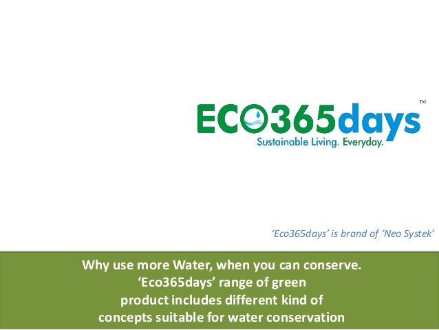 Why use more Water, when you can conserve. 'Eco365days' range of green product includes different kind of concepts suitabl...