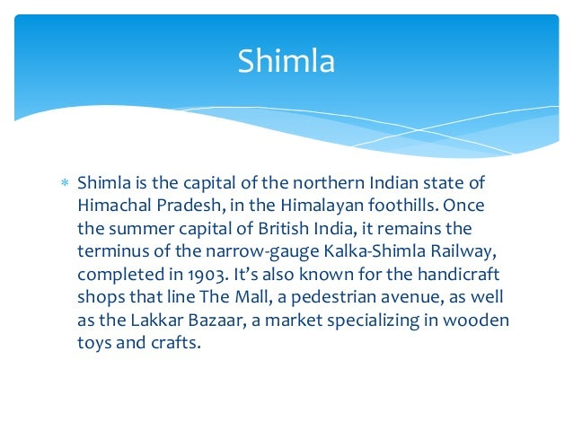  Shimla is the capital of the northern Indian state of Himachal Pradesh, in the Himalayan foothills. Once the summer capi...