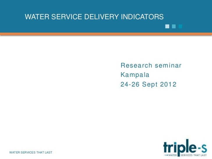 WATER SERVICE DELIVERY INDICATORS                              Research seminar                              Kampala      ...