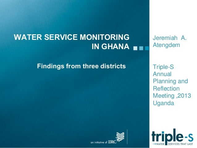 WATER SERVICE MONITORINGIN GHANAJeremiah A.AtengdemTriple-SAnnualPlanning andReflectionMeeting ,2013UgandaFindings from th...