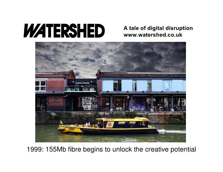 A tale of digital disruption                                www.watershed.co.uk1999: 155Mb fibre begins to unlock the crea...