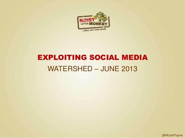 @MrJonPayneEXPLOITING SOCIAL MEDIAWATERSHED – JUNE 2013