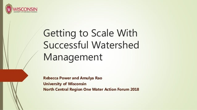 Getting to Scale With Successful Watershed Management Rebecca Power and Amulya Rao University of Wisconsin North Central R...