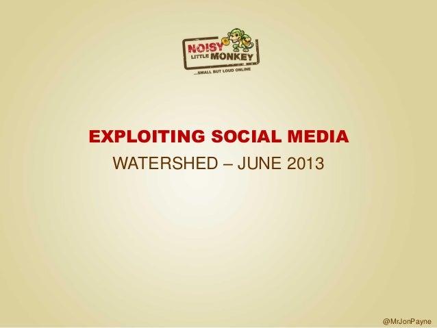 @MrJonPayne EXPLOITING SOCIAL MEDIA WATERSHED – JUNE 2013