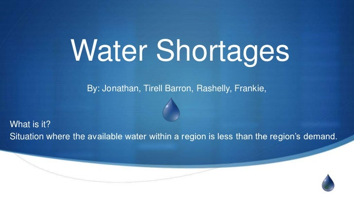 Water Shortages                    By: Jonathan, Tirell Barron, Rashelly, Frankie,What is it?Situation where the available...