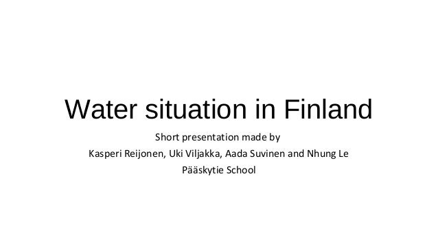 Water situation in Finland Short presentation made by Kasperi Reijonen, Uki Viljakka, Aada Suvinen and Nhung Le Pääskytie ...