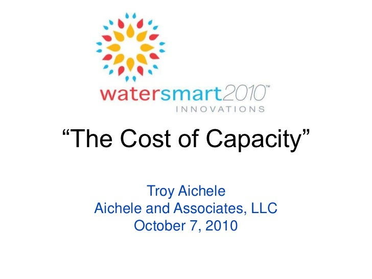 """""""The Cost of Capacity""""          Troy Aichele  Aichele and Associates, LLC        October 7, 2010"""