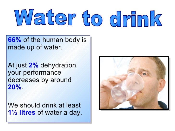 66%  of the human body is made up of water. At just  2%  dehydration your performance decreases by around  20% .  We shoul...