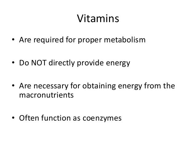 Vitamins • Are required for proper metabolism • Do NOT directly provide energy • Are necessary for obtaining energy from t...