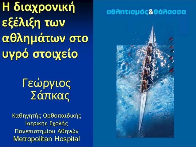 Η διαχρονική εξέλιξη των αθλημάτων στο υγρό στοιχείο Γεώργιος Σάπκας Καθηγητής Ορθοπαιδικής Ιατρικής Σχολής Πανεπιστημίου ...