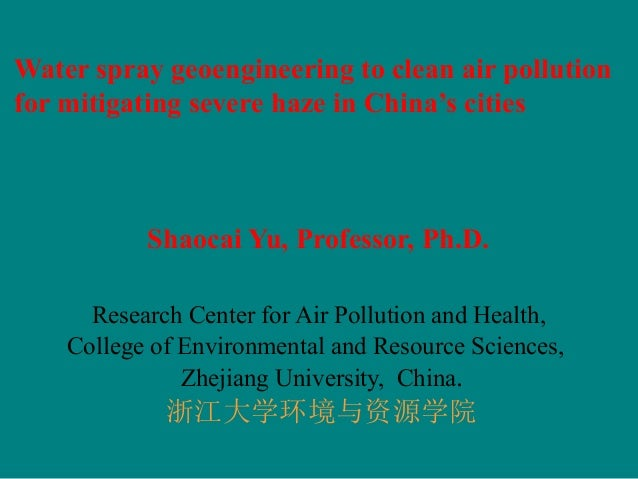 Water spray geoengineering to clean air pollution for mitigating severe haze in China's cities Shaocai Yu, Professor, Ph.D...
