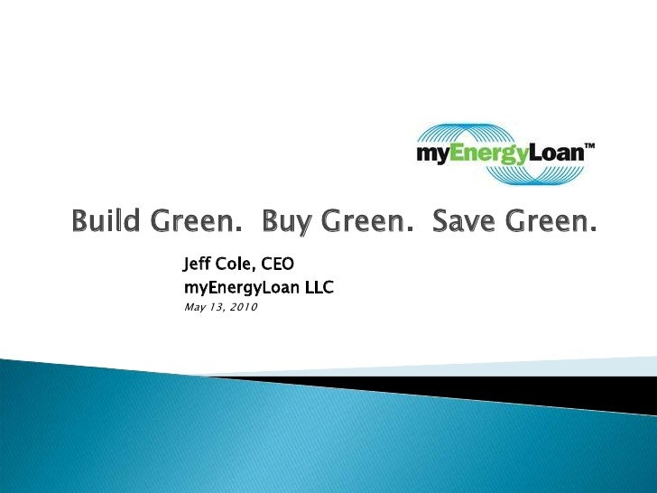 Build Green.  Buy Green.  Save Green.<br />Jeff Cole, CEO        <br />myEnergyLoan LLC<br />May 13, 2010<br />