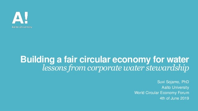 Building a fair circular economy for water lessons from corporate water stewardship Suvi Sojamo, PhD Aalto University Worl...