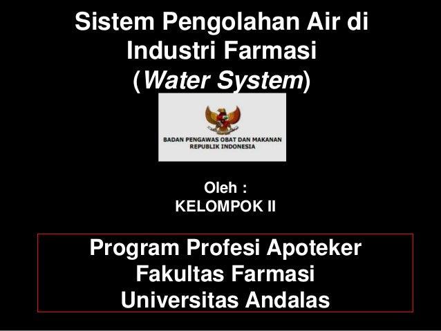 Sistem Pengolahan Air di  Industri Farmasi  (Water System)  Oleh :  KELOMPOK II  Program Profesi Apoteker  Fakultas Farmas...