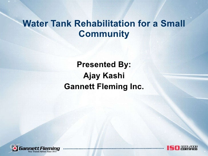 Water Tank Rehabilitation for a Small Community Presented By: Ajay Kashi Gannett Fleming Inc.