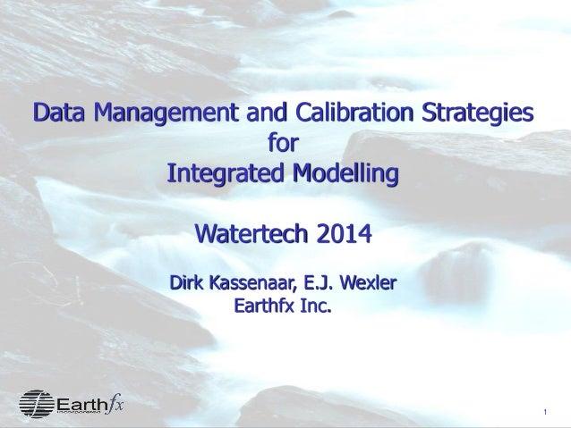 1 Data Management and Calibration Strategies for Integrated Modelling Watertech 2014 Dirk Kassenaar, E.J. Wexler Earthfx I...