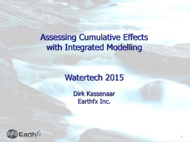 1 Assessing Cumulative Effects with Integrated Modelling Watertech 2015 Dirk Kassenaar Earthfx Inc.