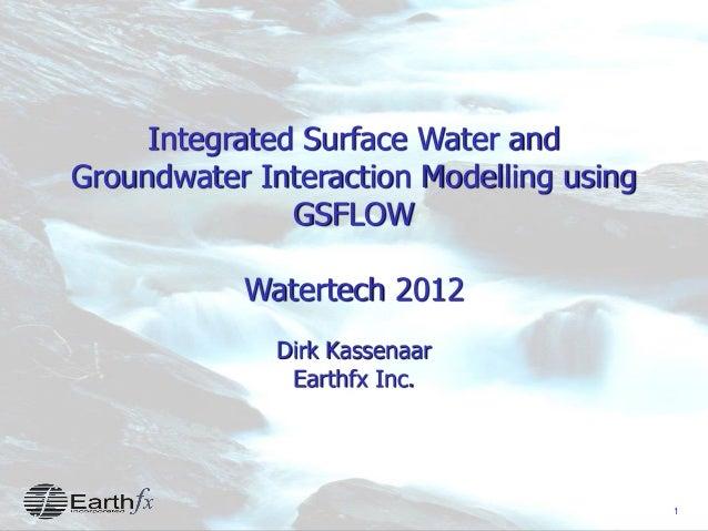 1 Integrated Surface Water and Groundwater Interaction Modelling using GSFLOW Watertech 2012 Dirk Kassenaar Earthfx Inc.