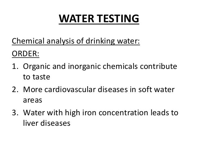 WATER TESTING Chemical analysis of drinking water: ORDER: 1. Organic and inorganic chemicals contribute to taste 2. More c...