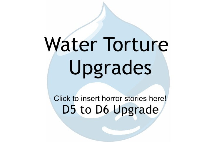 Water Torture Upgrades D5 to D6 Upgrade Click to insert horror stories here!