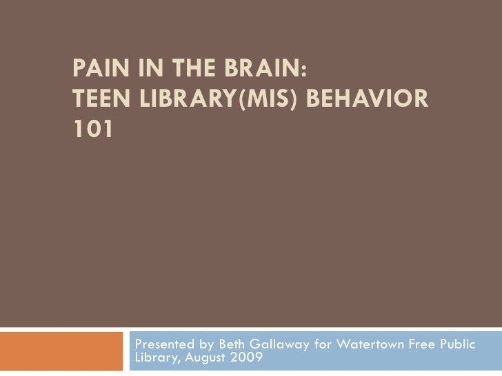 PAIN IN THE BRAIN: TEEN LIBRARY(MIS) BEHAVIOR 101 Presented by Beth Gallaway for Watertown Free Public Library, August 2009