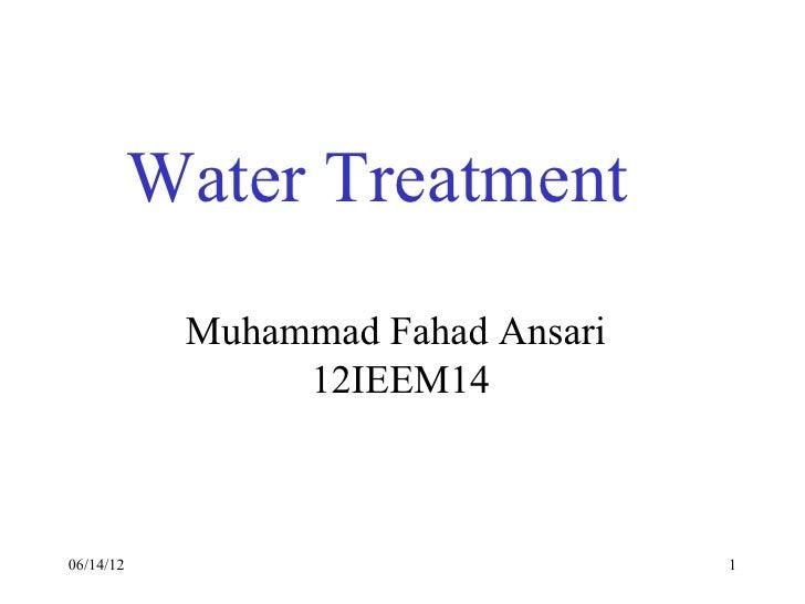 Water Treatment            Muhammad Fahad Ansari                 12IEEM1406/14/12                            1